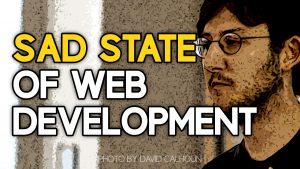 The Sad State of Web Development